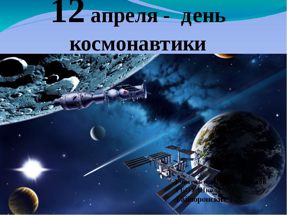 12 апреля - день космонавтики Учитель начальных классов ГБОУ Школа № 17 Гайво...