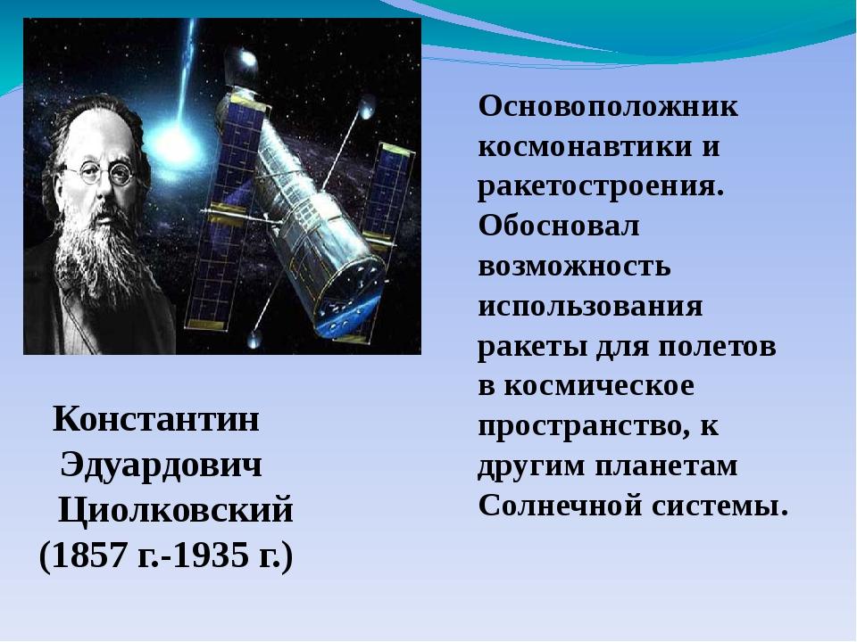 Основоположник космонавтики и ракетостроения. Обосновал возможность использов...