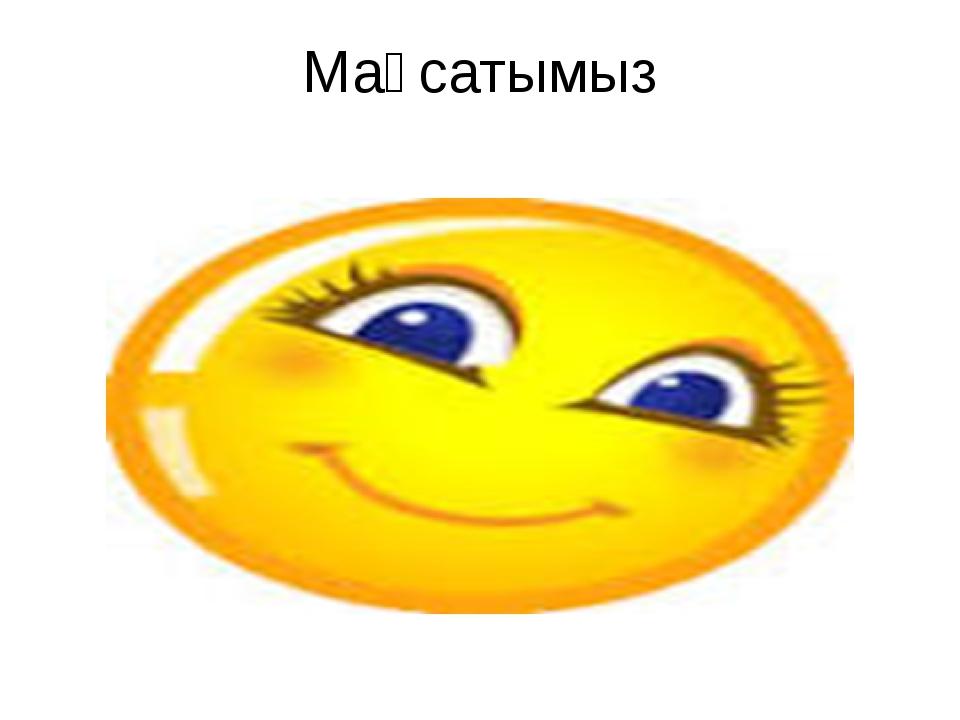 Мақсатымыз