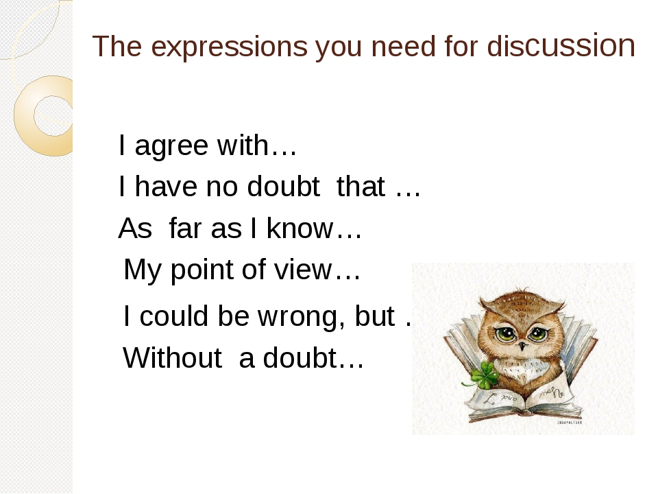 The expressions you need for discussion I agree with… I have no doubt that …...