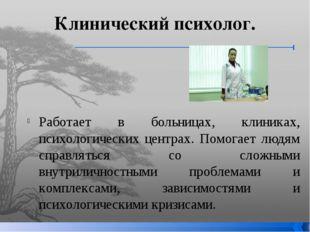 Клинический психолог. Работает в больницах, клиниках, психологических центрах