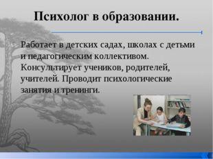 Психолог в образовании. Работает в детских садах, школах с детьми и педагогич