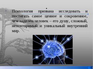 . Психология призвана исследовать и постигать самое ценное и сокровенное, чем
