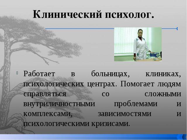 Клинический психолог. Работает в больницах, клиниках, психологических центрах...
