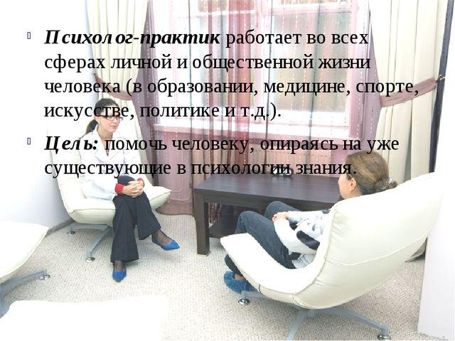 Психолог-практик работает во всех сферах личной и общественной жизни человека...