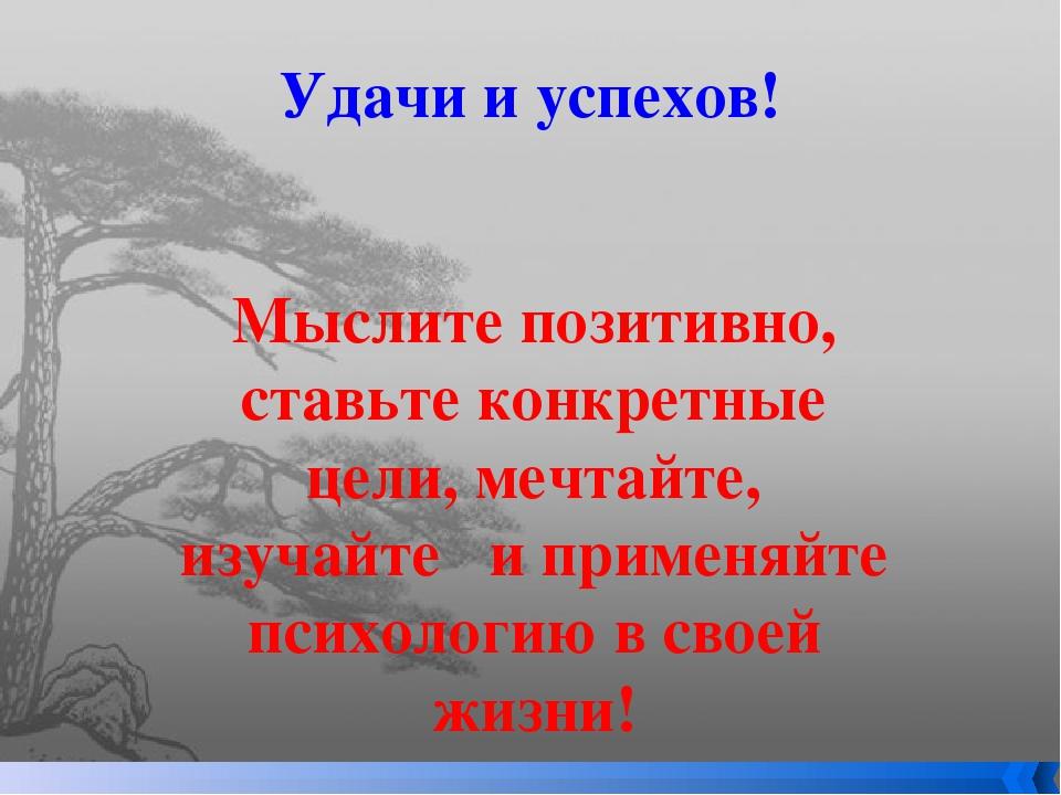 Удачи и успехов! Мыслите позитивно, ставьте конкретные цели, мечтайте, изучай...