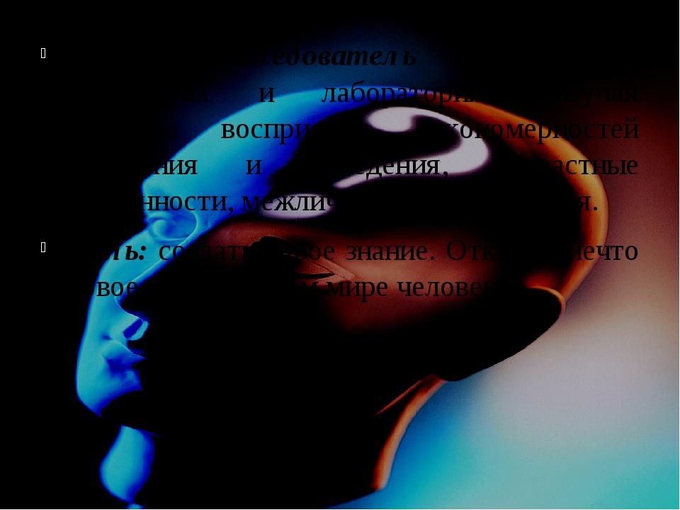 Психолог-исследователь работает в институтах и лабораториях, изучая свойства...
