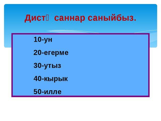 Дистә саннар саныйбыз. 10-ун 20-егерме 30-утыз 40-кырык 50-илле