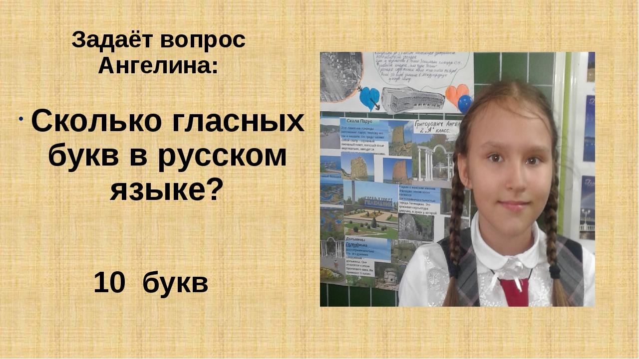 Задаёт вопрос Ангелина: Сколько гласных букв в русском языке? 10 букв