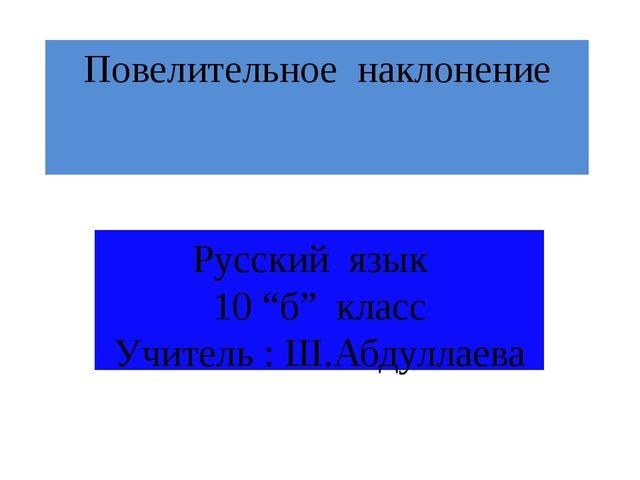 """Повелительное наклонение Русский язык 10 """"б"""" класс Учитель : Ш.Абдуллаева"""
