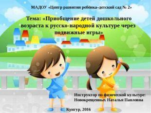 МАДОУ «Центр развития ребёнка–детский сад № 2» Тема: «Приобщение детей дошкол