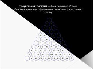 Треугольник Паскаля — бесконечная таблица биномиальных коэффициентов, имеющая