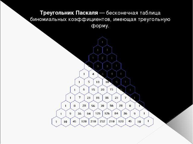 Треугольник Паскаля — бесконечная таблица биномиальных коэффициентов, имеющая...