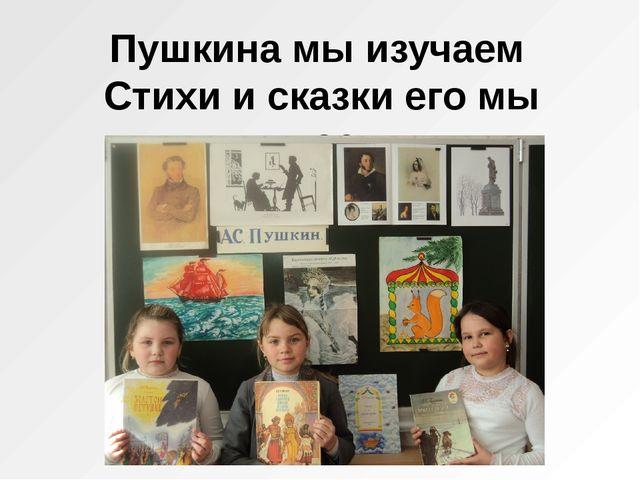 Пушкина мы изучаем Стихи и сказки его мы читаем.