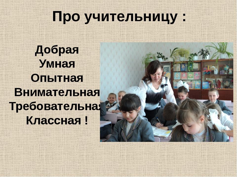 Про учительницу : Добрая Умная Опытная Внимательная Требовательная Классная !