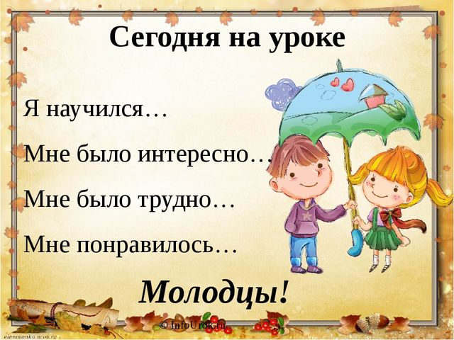 Сегодня на уроке © InfoUrok.ru Я научился… Мне было интересно… Мне было трудн...