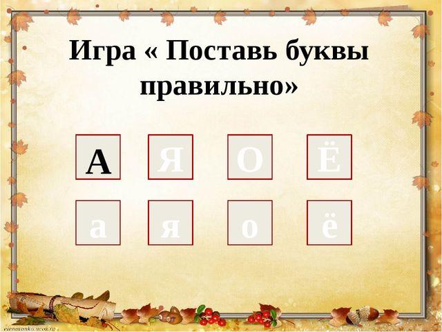Игра « Поставь буквы правильно» а Я я о О ё Ё А