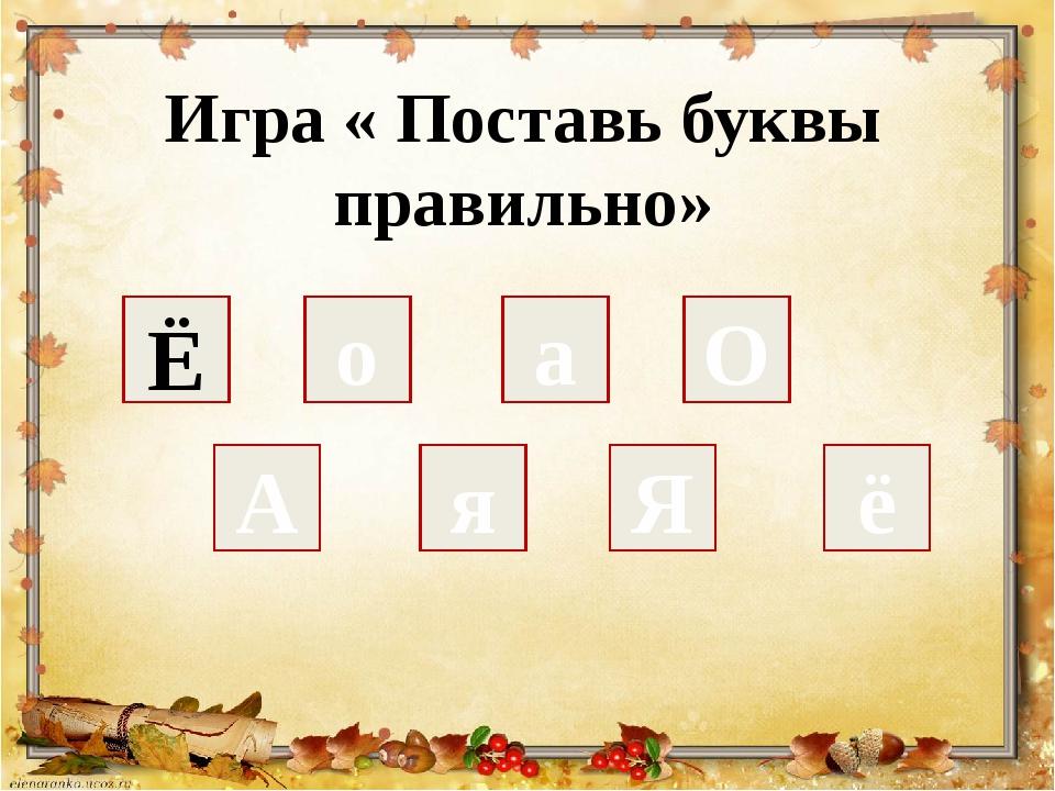 Игра « Поставь буквы правильно» А о а Я я ё О Ё
