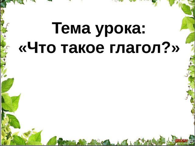 Тема урока: «Что такое глагол?»