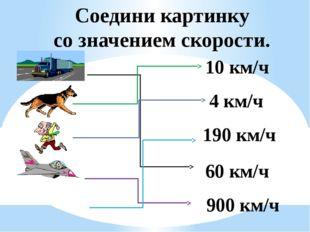 Соедини картинку со значением скорости. 10 км/ч 4 км/ч 190 км/ч 60 км/ч 900 к