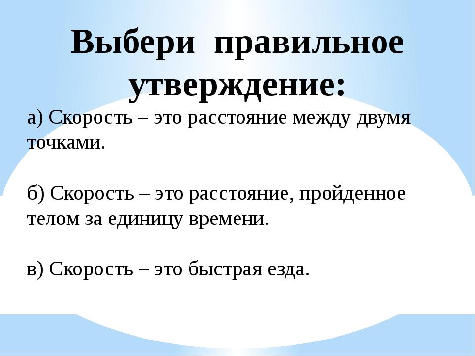 Выбери правильное утверждение: а) Скорость – это расстояние между двумя точка...