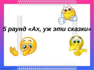 5 раунд «Ах, уж эти сказки» FokinaLida.75@mail.ru