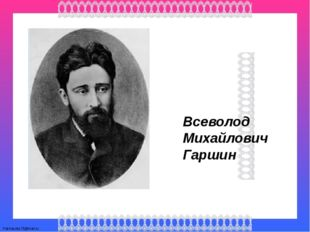 Всеволод Михайлович Гаршин FokinaLida.75@mail.ru