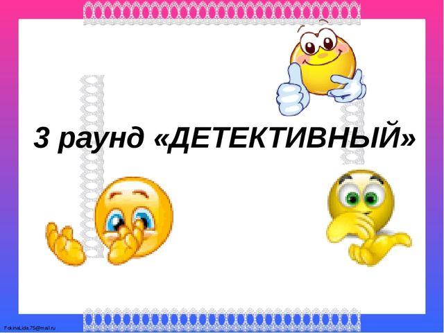 3 раунд «ДЕТЕКТИВНЫЙ» FokinaLida.75@mail.ru