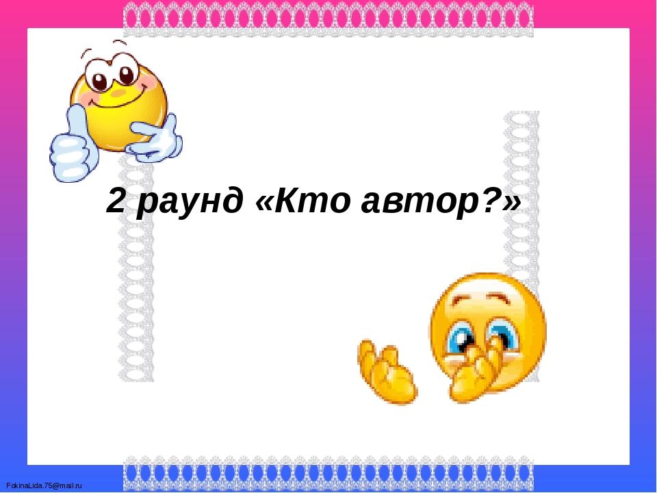 2 раунд «Кто автор?» FokinaLida.75@mail.ru