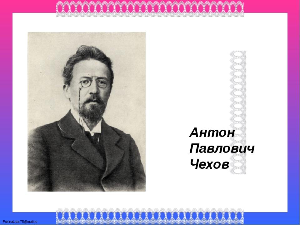 Антон Павлович Чехов FokinaLida.75@mail.ru