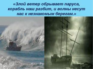 «Злой ветер обрывает паруса, корабль наш разбит, и волны несут нас к незнаком