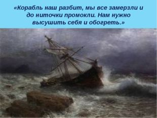 «Корабль наш разбит, мы все замерзли и до ниточки промокли. Нам нужно высушит