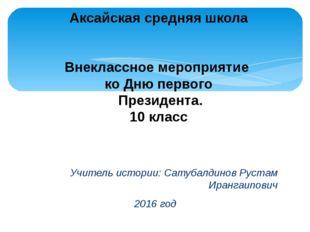 Учитель истории: Сатубалдинов Рустам Ирангаипович 2016 год Аксайская средняя