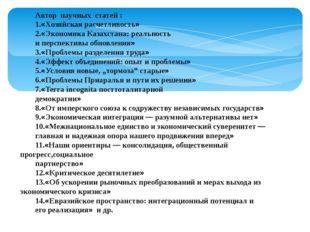 Автор научных статей : 1.«Хозяйская расчетливость» 2.«Экономика Казахстана: р
