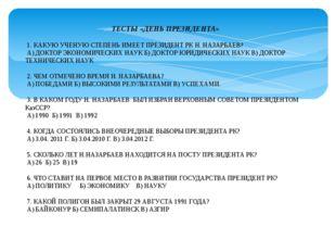 ТЕСТЫ «ДЕНЬ ПРЕЗИДЕНТА» 1. КАКУЮ УЧЕНУЮ СТЕПЕНЬ ИМЕЕТ ПРЕЗИДЕНТ РК Н. НАЗАРБА