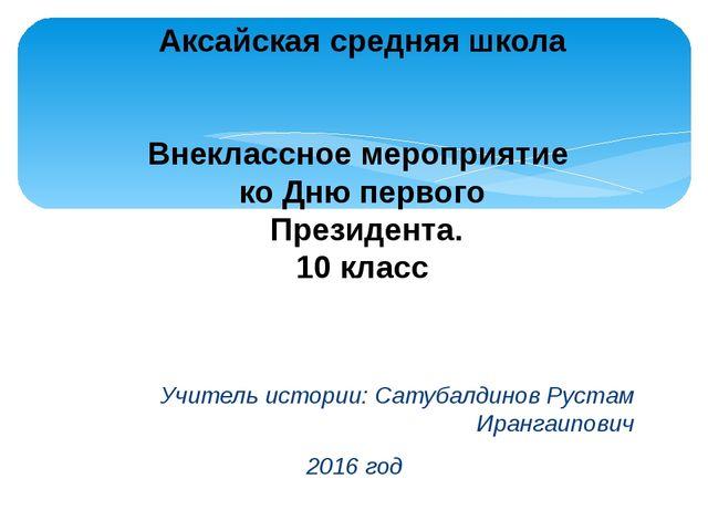 Учитель истории: Сатубалдинов Рустам Ирангаипович 2016 год Аксайская средняя...