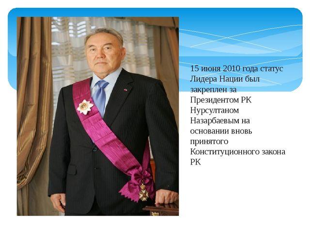15 июня 2010 года статус Лидера Нации был закреплен за Президентом РК Нурсулт...