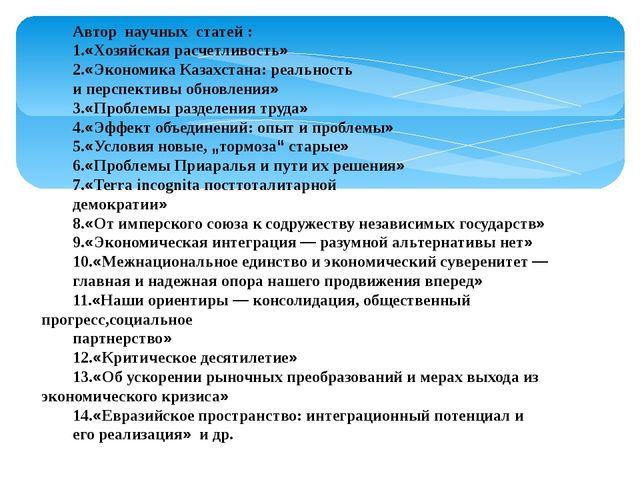 Автор научных статей : 1.«Хозяйская расчетливость» 2.«Экономика Казахстана: р...