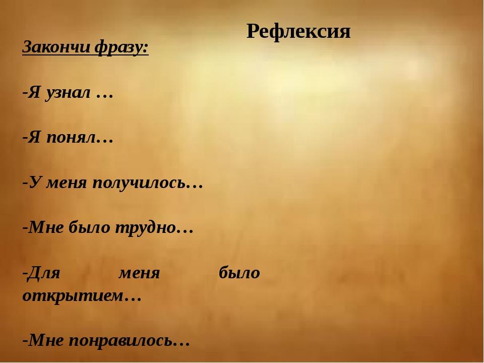 Рефлексия Закончи фразу: -Я узнал … -Я понял… -У меня получилось… -Мне было т...