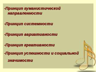 -Принцип гуманистической направленности -Принцип системности -Принцип вариати