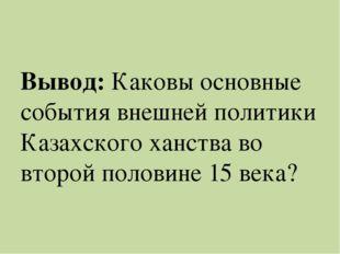 Вывод: Каковы основные события внешней политики Казахского ханства во второй