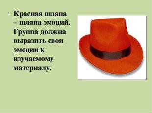 Красная шляпа – шляпа эмоций. Группа должна выразить свои эмоции к изучаемому