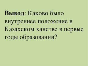 Вывод: Каково было внутреннее положение в Казахском ханстве в первые годы обр