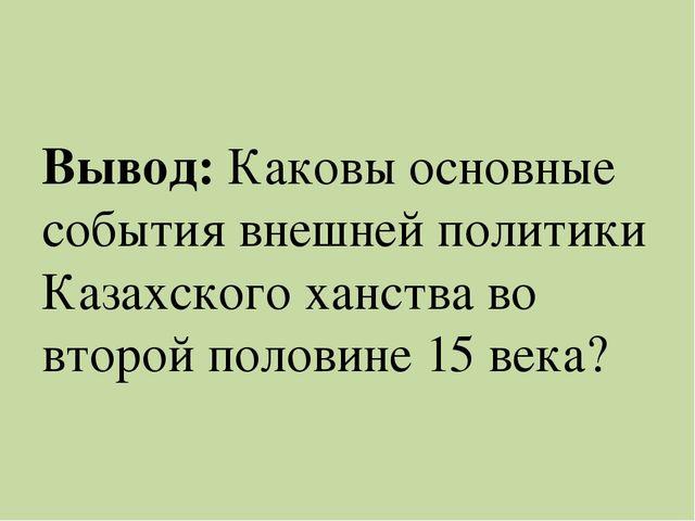 Вывод: Каковы основные события внешней политики Казахского ханства во второй...