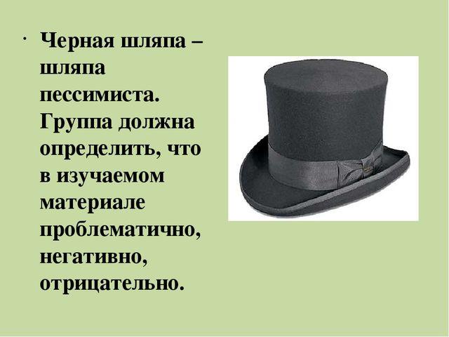 Черная шляпа – шляпа пессимиста. Группа должна определить, что в изучаемом ма...