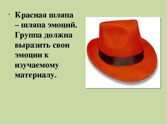 Красная шляпа – шляпа эмоций. Группа должна выразить свои эмоции к изучаемому...