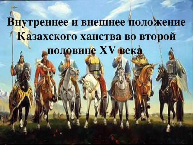 Внутреннее и внешнее положение Казахского ханства во второй половине XV века