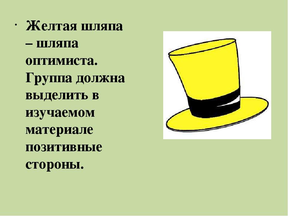 Желтая шляпа – шляпа оптимиста. Группа должна выделить в изучаемом материале...