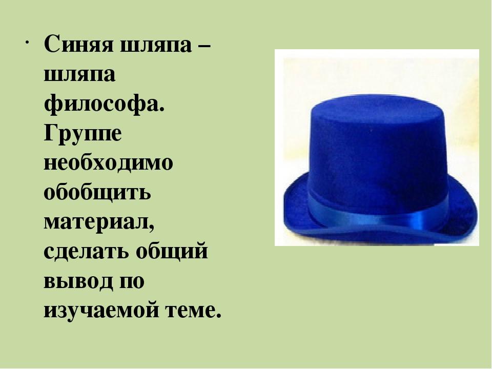 Синяя шляпа – шляпа философа. Группе необходимо обобщить материал, сделать об...