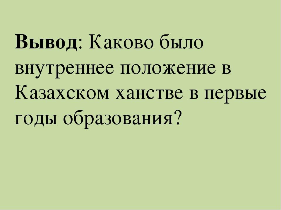 Вывод: Каково было внутреннее положение в Казахском ханстве в первые годы обр...